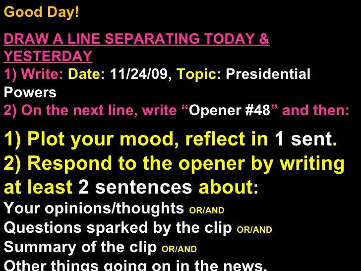 Good Day!  DRAW A LINE SEPARATING TODAY & YESTERDAY 1) Write:   Date:  11/24/09 , Topic:  Presidential Powers 2) On the ne...