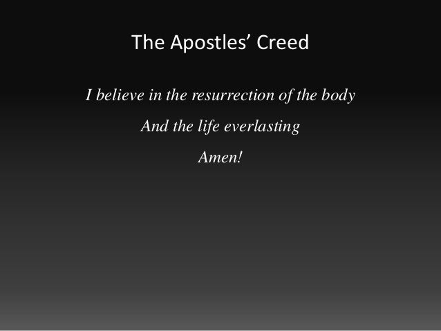 The Apostles' CreedI believe in the resurrection of the body        And the life everlasting                 Amen!
