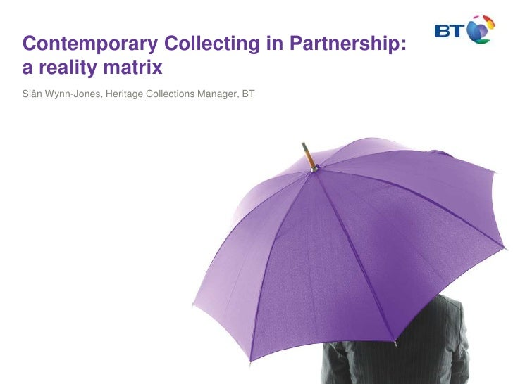 Contemporary Collecting in Partnership: a reality matrix<br />Siân Wynn-Jones, Heritage Collections Manager, BT<br />