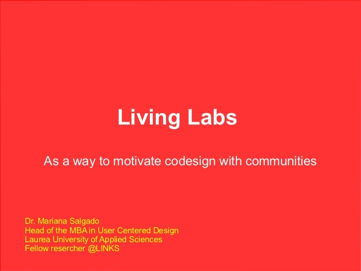 Living Labs    As a way to motivate codesign with communitiesDr. Mariana SalgadoHead of the MBA in User Centered DesignLau...