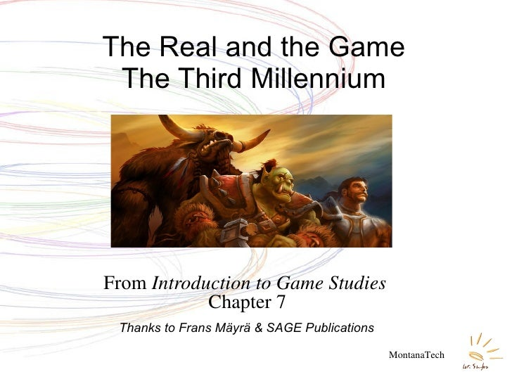 From  Introduction to Game Studies  Chapter 7 The Real and the Game The Third Millennium MontanaTech Thanks to Frans Mäyrä...