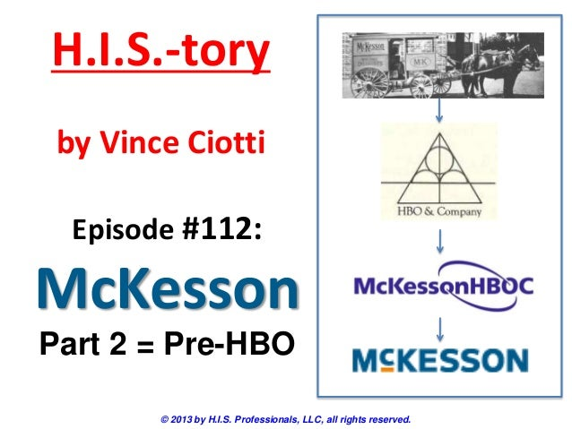 H.I.S.-tory by Vince Ciotti Episode #112:  McKesson Part 2 = Pre-HBO © 2013 by H.I.S. Professionals, LLC, all rights reser...
