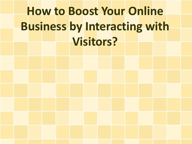 How to Boost Your OnlineBusiness by Interacting with         Visitors?