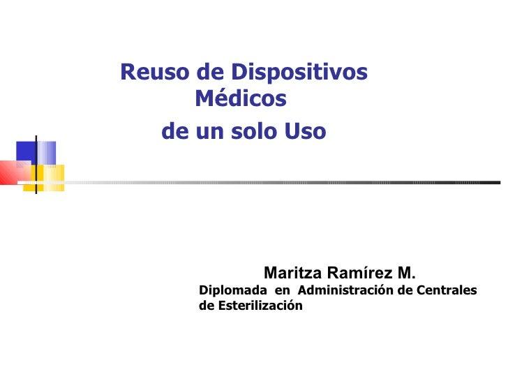 Reuso de Dispositivos      Médicos   de un solo Uso               Maritza Ramírez M.      Diplomada en Administración de C...