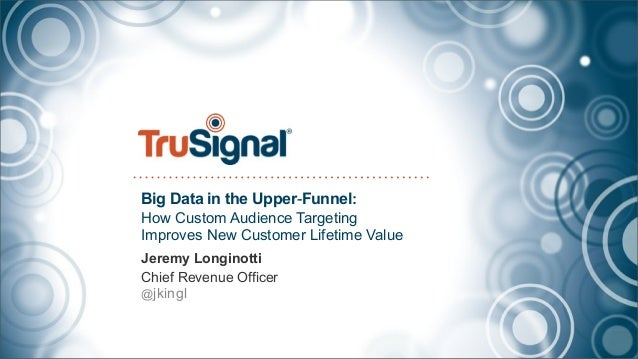 Big Data in the Upper-Funnel:How Custom Audience TargetingImproves New Customer Lifetime ValueJeremy LonginottiChief Reven...