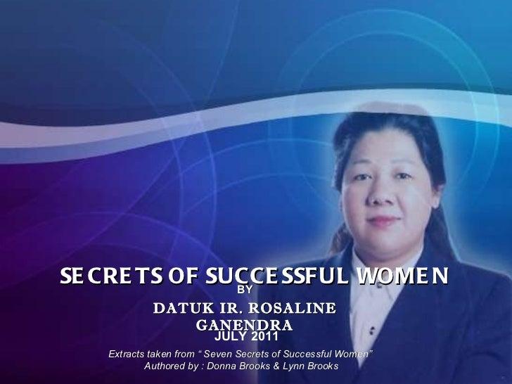 "SECRETS OF SUCCESSFUL WOMEN JULY 2011 BY DATUK IR. ROSALINE GANENDRA Extracts taken from "" Seven Secrets of Successful Wom..."