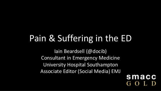 Pain & Suffering in the ED Iain Beardsell (@docib) Consultant in Emergency Medicine University Hospital Southampton Associ...