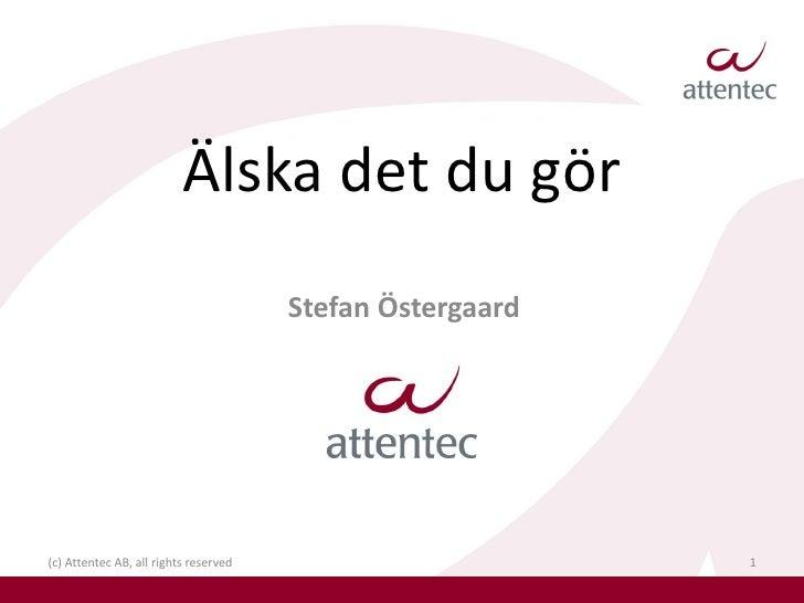 Älska det du gör                                        Stefan Östergaard     (c) Attentec AB, all rights reserved        ...