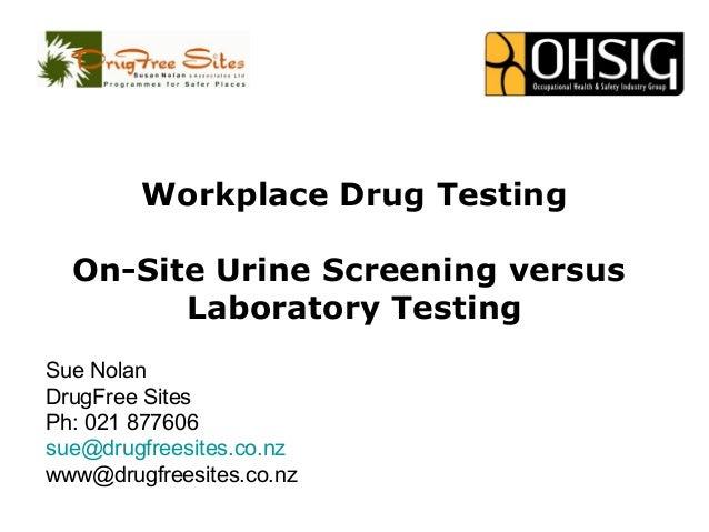Workplace Drug Testing On-Site Urine Screening versus Laboratory Testing Sue Nolan DrugFree Sites Ph: 021 877606 sue@drugf...