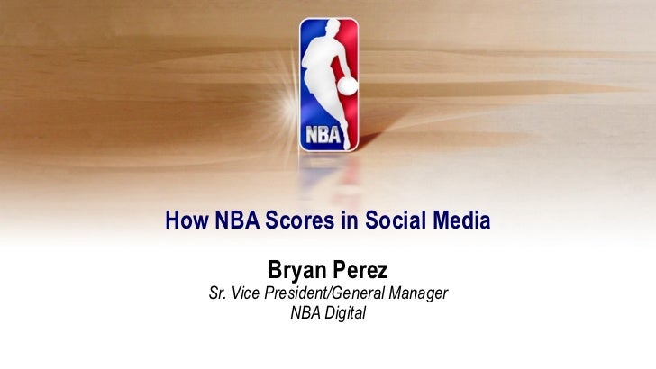 How NBA Scores in Social Media            Bryan Perez    Sr. Vice President/General Manager                NBA Digital