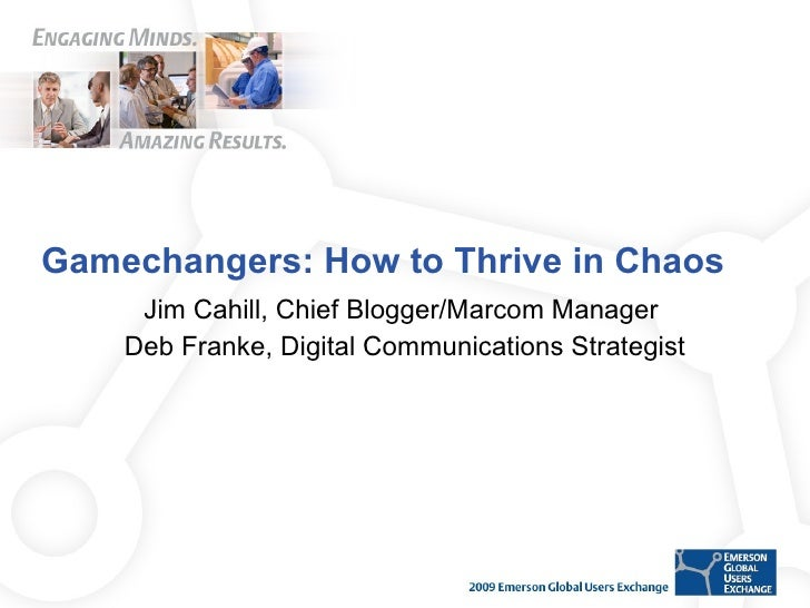 Gamechangers: How to Thrive in Chaos  Jim Cahill, Chief Blogger/Marcom Manager  Deb Franke, Digital Communications Strateg...