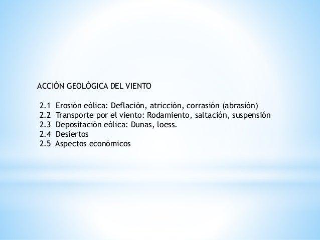 ACCIÓN GEOLÓGICA DEL VIENTO  2.1 Erosión eólica: Deflación, atricción, corrasión (abrasión)  2.2 Transporte por el viento:...