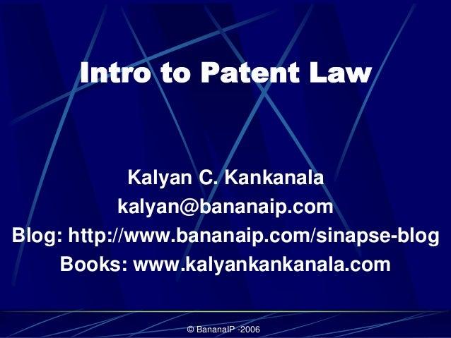© BananaIP -2006 Intro to Patent Law Kalyan C. Kankanala kalyan@bananaip.com Blog: http://www.bananaip.com/sinapse-blog Bo...