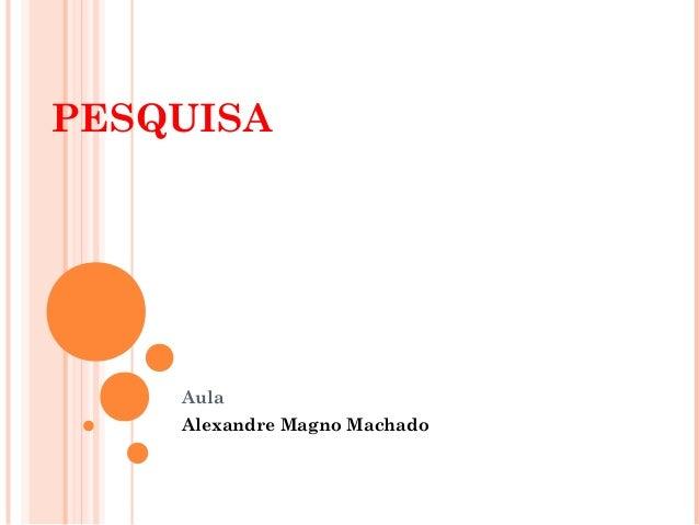 PESQUISA    Aula    Alexandre Magno Machado
