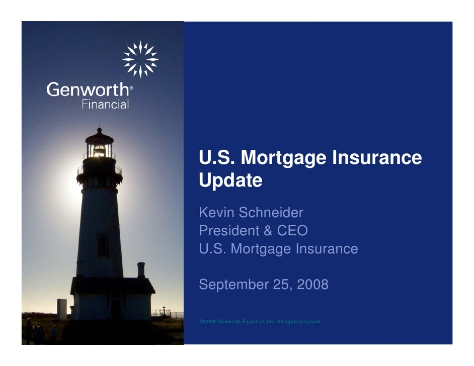 U.S. Mortgage Insurance Update Kevin Schneider President & CEO U.S. Mortgage Insurance  September 25, 2008  ©2008 Genworth...