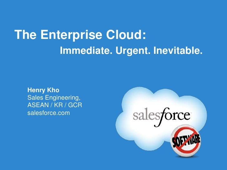 The Enterprise Cloud:            Immediate. Urgent. Inevitable.  Henry Kho  Sales Engineering,  ASEAN / KR / GCR  salesfor...