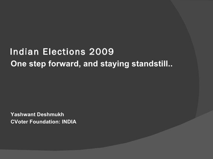 Indian Elections 2009 <ul><li>One step forward, and staying standstill.. </li></ul><ul><li> </li></ul><ul><li>Yashwant De...