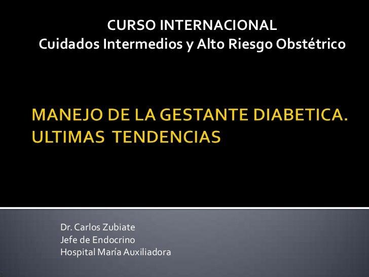 CURSO INTERNACIONALCuidados Intermedios y Alto Riesgo Obstétrico   Dr. Carlos Zubiate   Jefe de Endocrino   Hospital María...