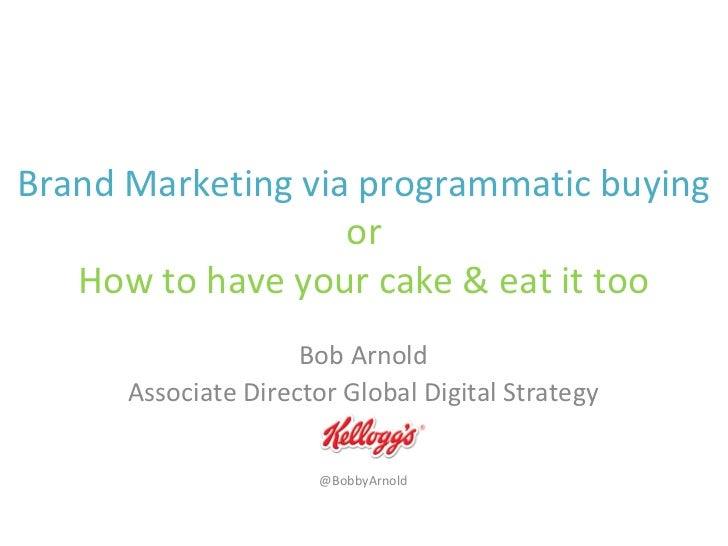 Brand Marketing via programmatic buying                   or   How to have your cake & eat it too                     Bob ...