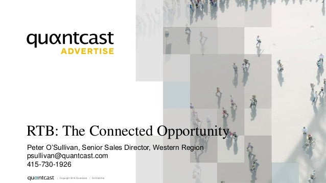 RTB: The Connected Opportunity Peter O'Sullivan, Senior Sales Director, Western Region psullivan@quantcast.com 415-730-192...