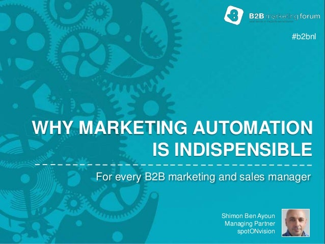 Shimon Ben Ayoun Managing Partner spotONvision WHY MARKETING AUTOMATION IS INDISPENSIBLE For every B2B marketing and sales...