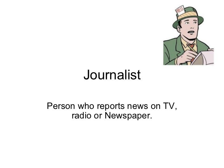 Journalist Person who reports news on TV, radio or Newspaper.