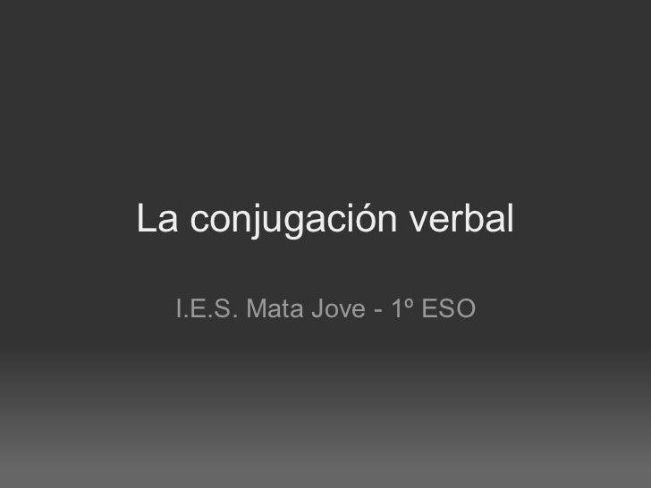 La conjugación verbal I.E.S. Mata Jove - 1º ESO