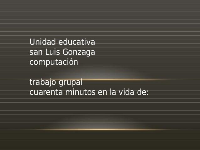 Unidad educativa san Luis Gonzaga computación trabajo grupal cuarenta minutos en la vida de: