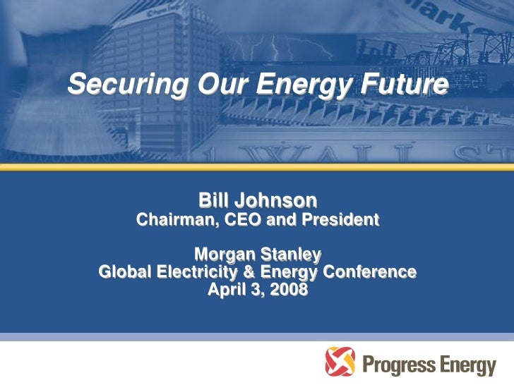 Securing Our Energy Future                Bill Johnson       Chairman, CEO and President               Morgan Stanley   Gl...