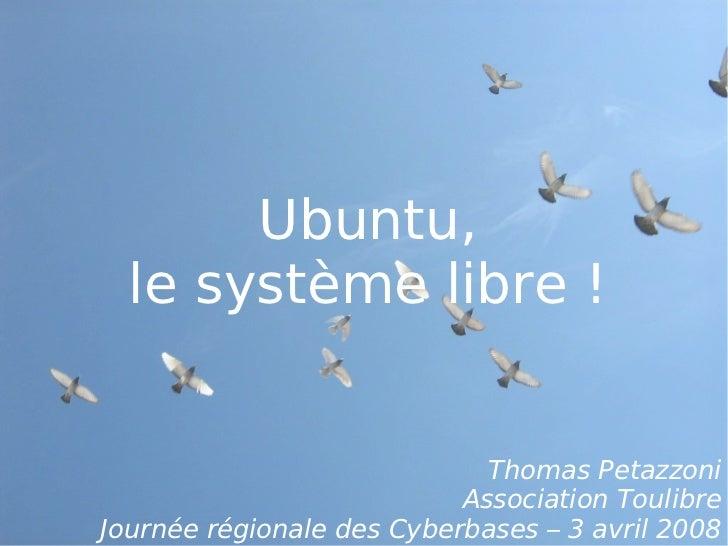 Ubuntu,  le système libre !                             Thomas Petazzoni                           Association ToulibreJou...