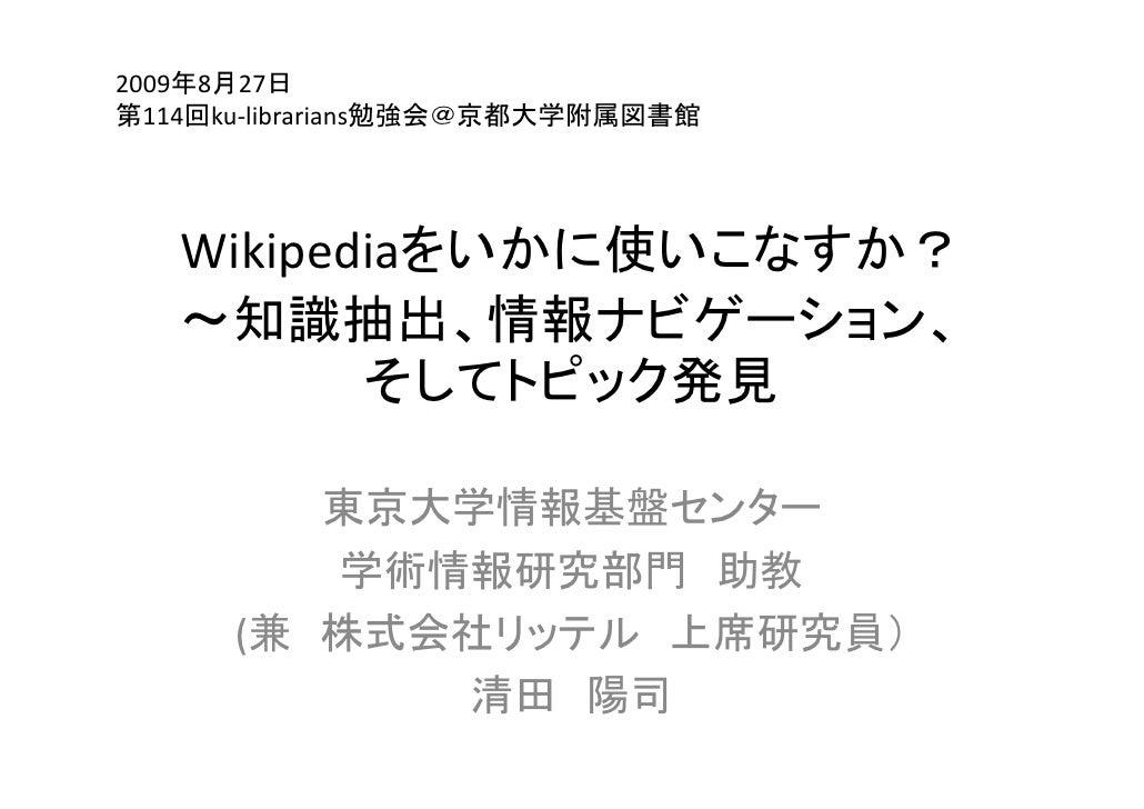 2009年8月27日 第114回ku‐librarians勉強会@京都大学附属図書館        Wikipediaをいかに使いこなすか?    ~知識抽出、情報ナビゲーション、    ~知識抽出 情報ナビゲ ション           そし...