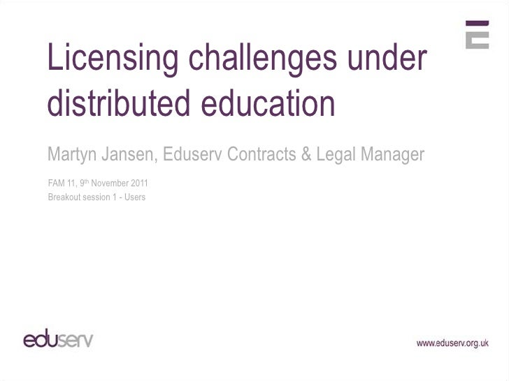 Licensing challenges underdistributed educationMartyn Jansen, Eduserv Contracts & Legal ManagerFAM 11, 9th November 2011Br...