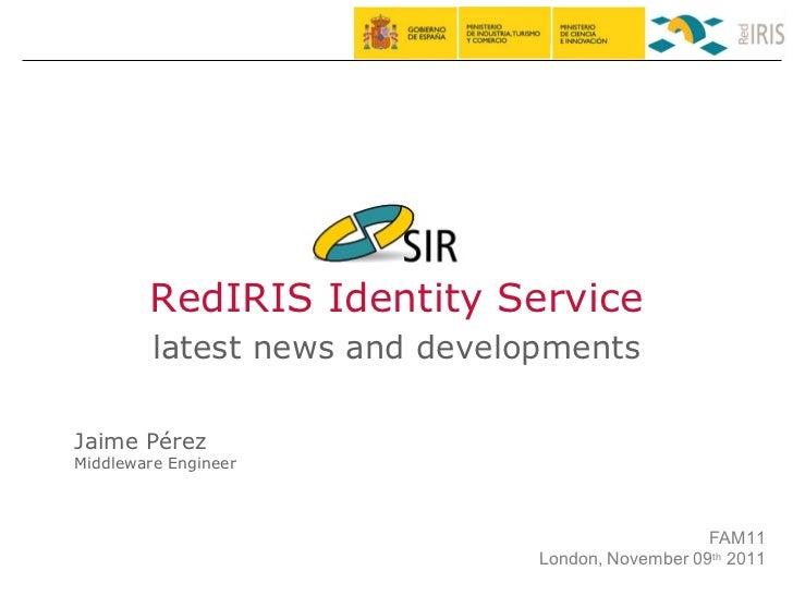 RedIRIS Identity Service latest news and developments Jaime Pérez Middleware Engineer FAM11 London, November 09 th  2011