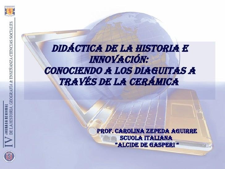 DIDÁCTICA DE LA HISTORIA E INNOVACIÓN:  CONOCIENDO A LOS DIAGUITAS A TRAVÉS DE LA CERÁMICA  Prof. Carolina Zepeda Aguirre ...