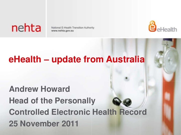 eHealth – update from AustraliaAndrew HowardHead of the PersonallyControlled Electronic Health Record25 November 2011