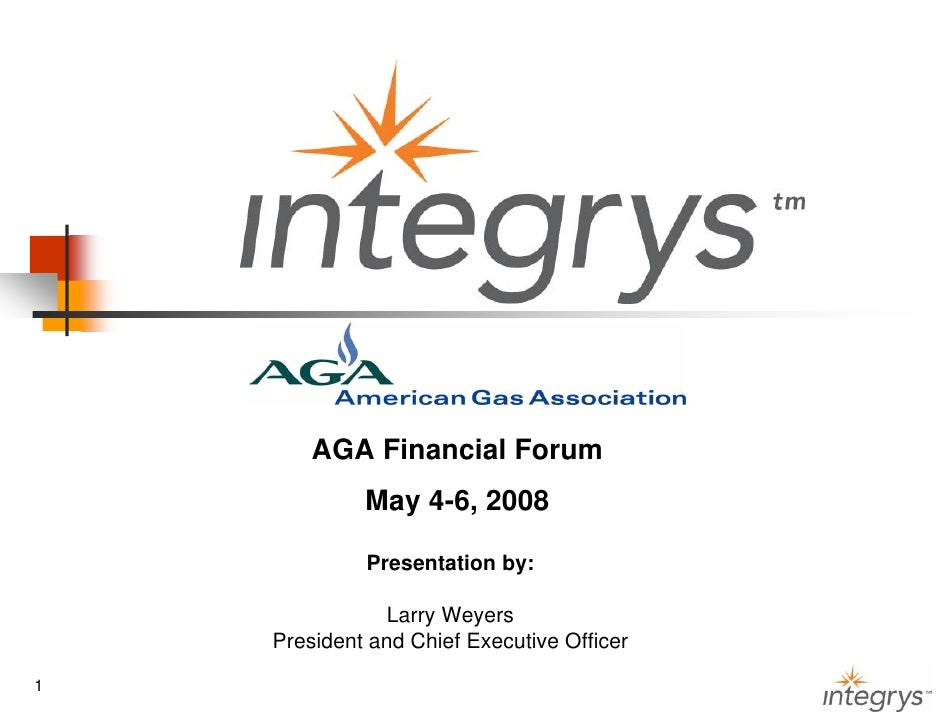 AGA Financial Forum              May 4-6, 2008               Presentation by:                 Larry Weyers     President a...