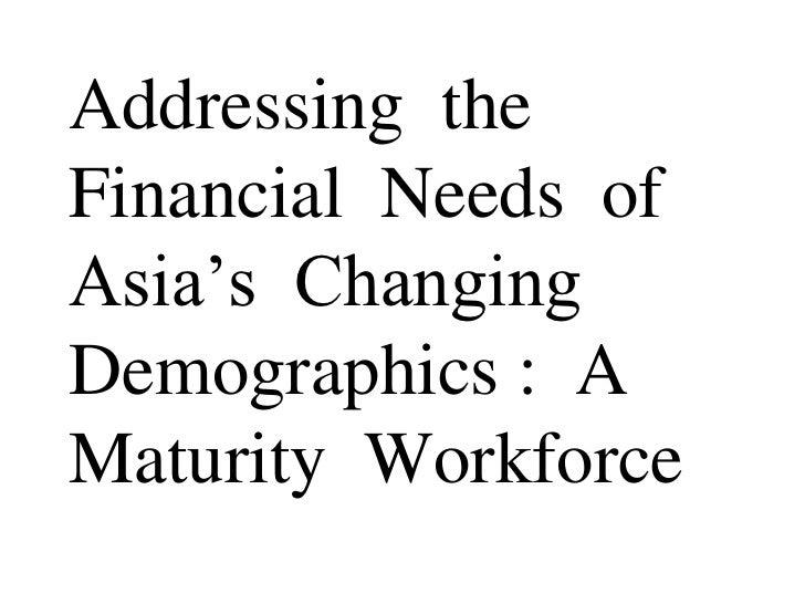 Addressing theFinancial Needs ofAsia's ChangingDemographics : AMaturity Workforce