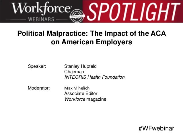 Political Malpractice: The Impact of the ACA on American Employers  Speaker:  Stanley Hupfeld Chairman INTEGRIS Health Fou...
