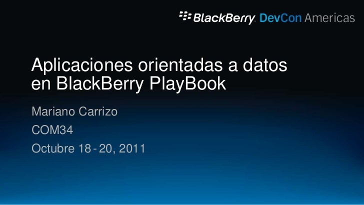 Aplicaciones orientadas a datosen BlackBerry PlayBookMariano CarrizoCOM34Octubre 18 - 20, 2011