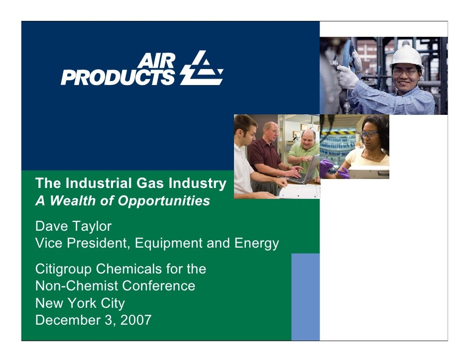 The Industrial Gas Industry A Wealth of Opportunities Dave Taylor Vice President, Equipment and Energy Citigroup Chemicals...