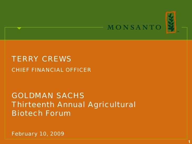 TERRY CREWS CHIEF FINANCIAL OFFICER    GOLDMAN SACHS Thirteenth Annual Agricultural Biotech Forum  February 10, 2009      ...