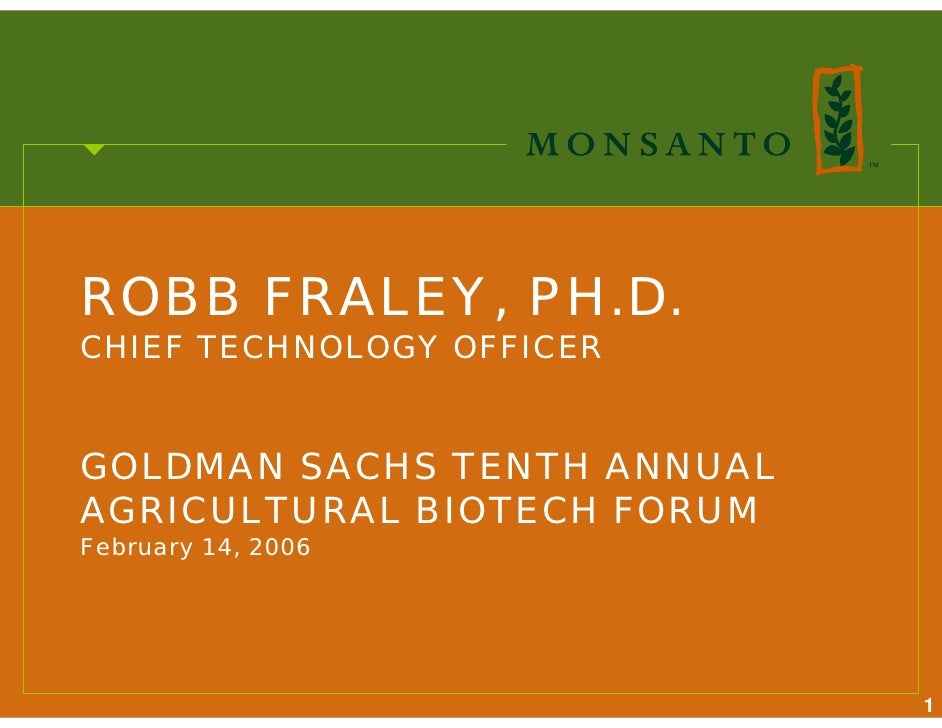 ROBB FRALEY, PH.D. CHIEF TECHNOLOGY OFFICER   GOLDMAN SACHS TENTH ANNUAL AGRICULTURAL BIOTECH FORUM February 14, 2006     ...
