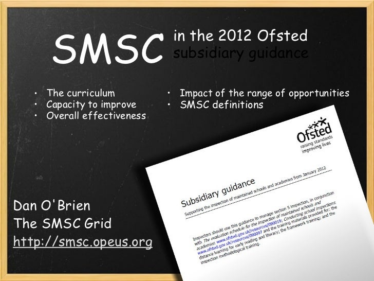 SMSC Dan O'Brien The SMSC Grid http://smsc.opeus.org in the 2012 Ofsted  subsidiary guidance <ul><ul><li>The curriculum </...