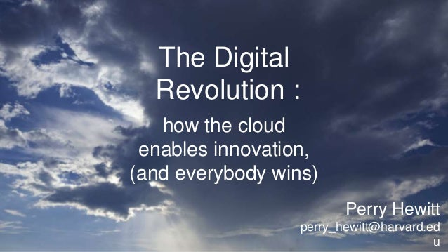 The Digital Revolution : how the cloud enables innovation, (and everybody wins) Perry Hewitt perry_hewitt@harvard.ed u