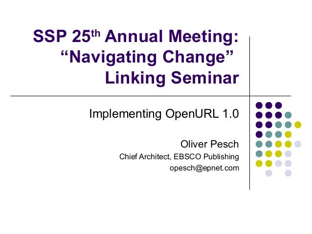 "SSP 25th Annual Meeting:  ""Navigating Change""         Linking Seminar      Implementing OpenURL 1.0                       ..."