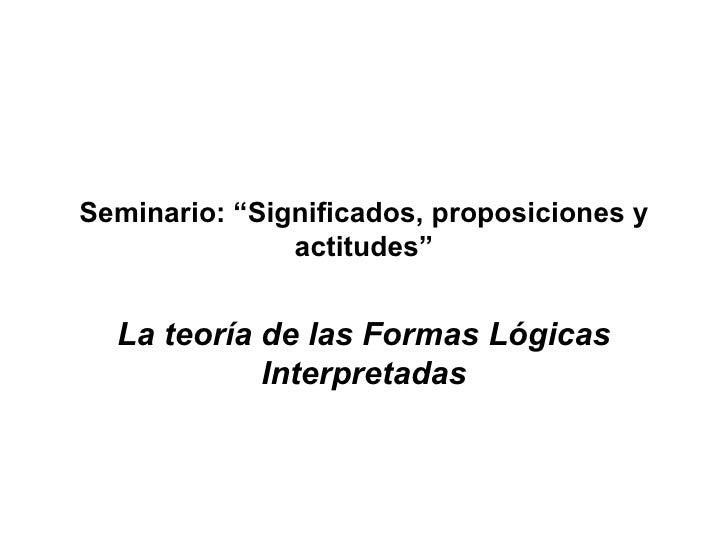 """Seminario: """"Significados, proposiciones y actitudes"""" La teoría de las Formas Lógicas Interpretadas"""