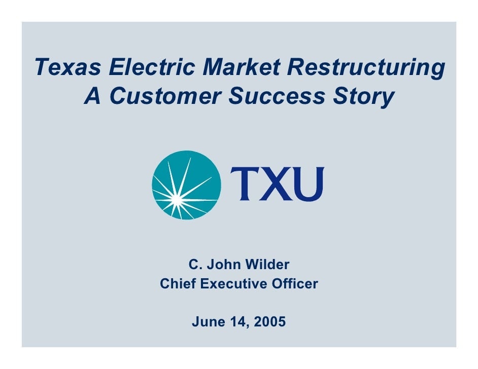 Texas Electric Market Restructuring     A Customer Success Story                   C. John Wilder           Chief Executiv...