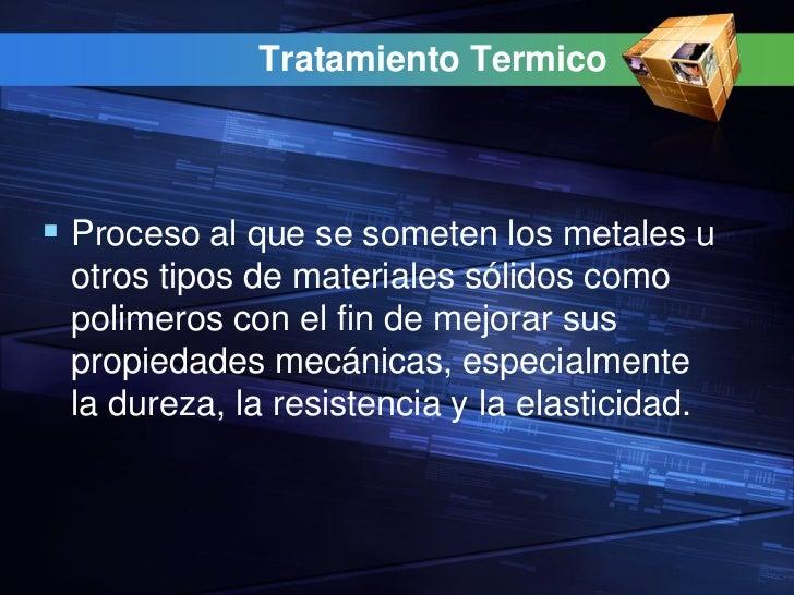 Tratamiento Termico Proceso al que se someten los metales u otros tipos de materiales sólidos como polimeros con el fin d...