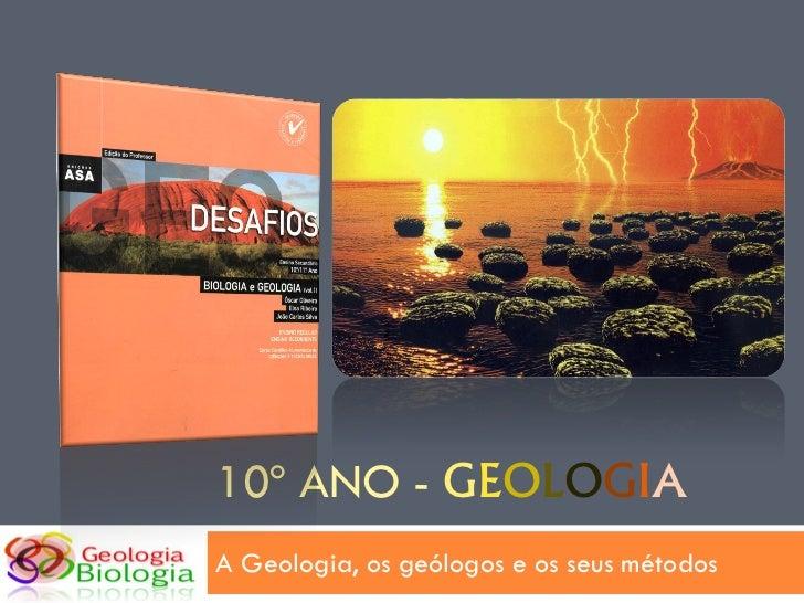 10º ANO - GEOLOGIAA Geologia, os geólogos e os seus métodos