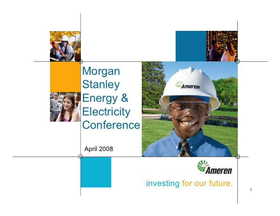 Morgan Stanley Energy & Electricity Conference April 2008                   investing for our future.                     ...